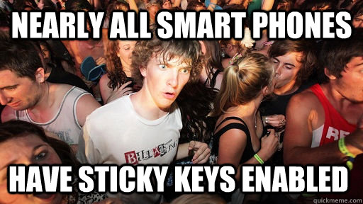 Nearly all smart phones have sticky keys enabled - Nearly all smart phones have sticky keys enabled  Sudden Clarity Clarence
