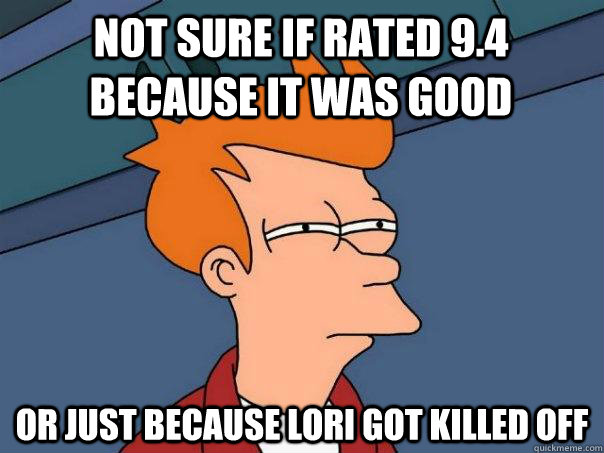 Not sure if rated 9.4 because it was good or just because Lori got killed off - Not sure if rated 9.4 because it was good or just because Lori got killed off  Futurama Fry