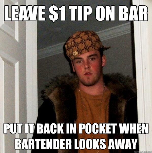 Leave $1 tip on bar Put it back in pocket when bartender looks away - Leave $1 tip on bar Put it back in pocket when bartender looks away  Scumbag Steve