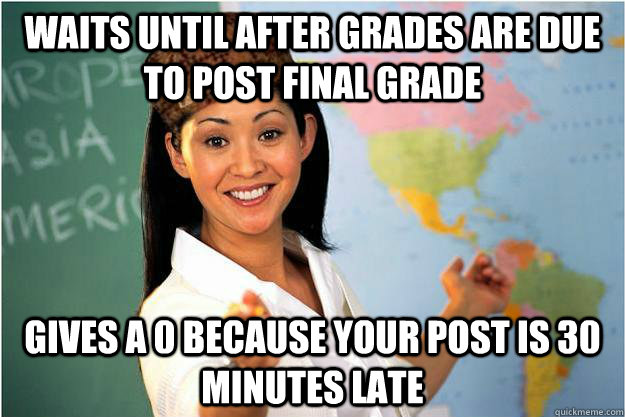 Waits until after grades are due to post final grade Gives a 0 because your post is 30 minutes late - Waits until after grades are due to post final grade Gives a 0 because your post is 30 minutes late  Scumbag Teacher