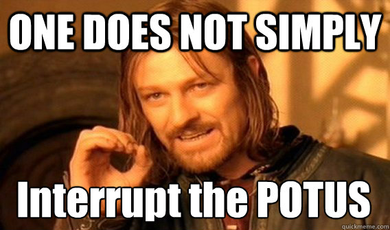 ONE DOES NOT SIMPLY Interrupt the POTUS - ONE DOES NOT SIMPLY Interrupt the POTUS  One Does Not Simply