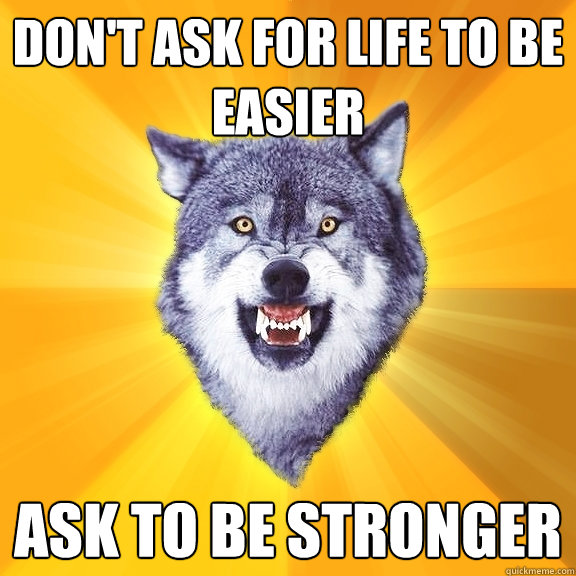 don't ask for life to be easier ask to be stronger - don't ask for life to be easier ask to be stronger  Courage Wolf