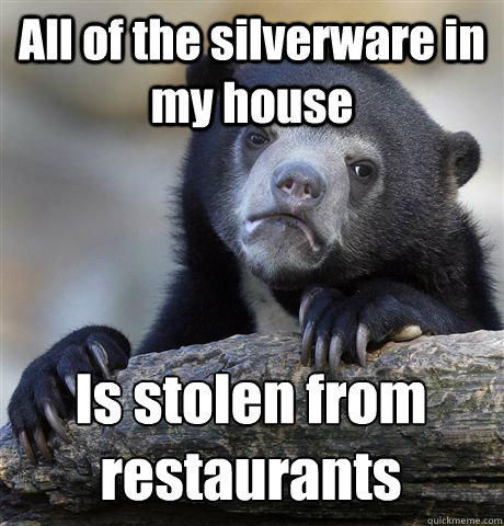 All of the silverware in my house Is stolen from restaurants - All of the silverware in my house Is stolen from restaurants  Confession Bear