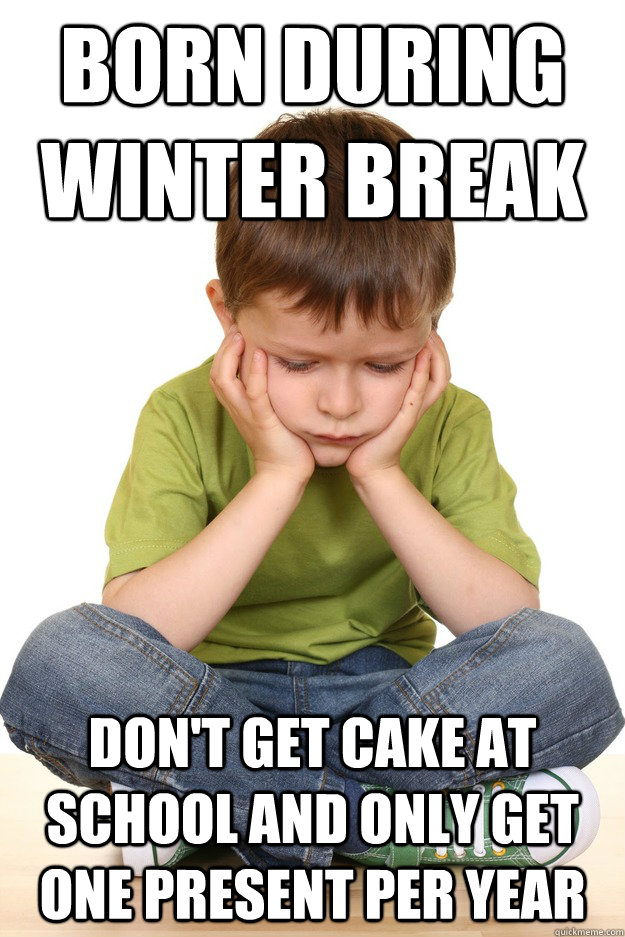 Born during winter break Don't Get Cake At School AND only get one present per year - Born during winter break Don't Get Cake At School AND only get one present per year  First grade problems