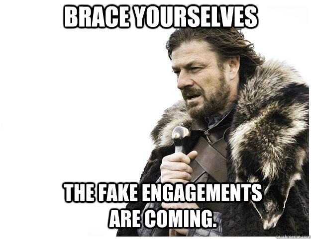 Brace yourselves The fake engagements are coming.  - Brace yourselves The fake engagements are coming.   Imminent Ned