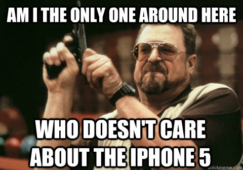 Am I the only one around here who doesn't care about the Iphone 5 - Am I the only one around here who doesn't care about the Iphone 5  Am I the only one