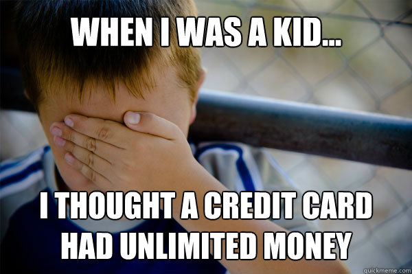 WHEN I WAS A KID... I thought a credit card had unlimited money - WHEN I WAS A KID... I thought a credit card had unlimited money  Misc