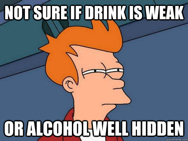 Not sure if drink is weak or alcohol well hidden - Not sure if drink is weak or alcohol well hidden  Futurama Fry