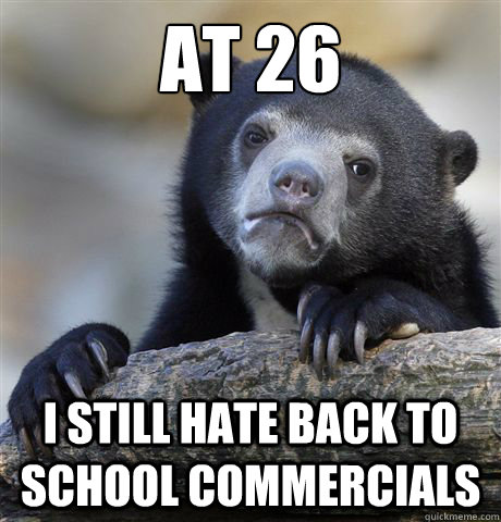 at 26 I still hate back to school commercials - at 26 I still hate back to school commercials  Confession Bear