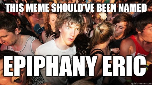 This meme should've been named epiphany eric - This meme should've been named epiphany eric  Sudden Clarity Clarence