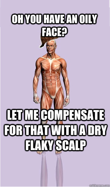 Oh you have an oily face?  Let me compensate for that with a dry flaky scalp - Oh you have an oily face?  Let me compensate for that with a dry flaky scalp  Misc