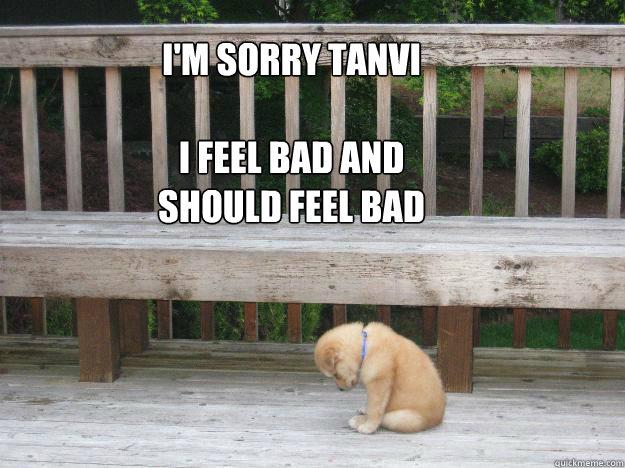 I'm sorry Tanvi  I feel bad and should feel bad    Sorry