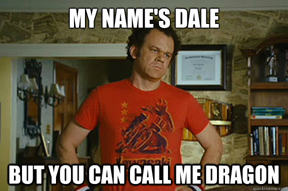 My name's dale but you can call me dragon