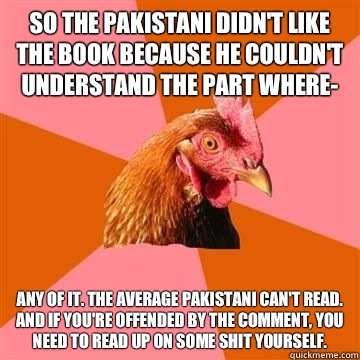 So the Pakistani didn't like the book because he couldn't understand the part where- Any of it. The average Pakistani can't read. And if you're offended by the comment, you need to read up on some shit yourself. - So the Pakistani didn't like the book because he couldn't understand the part where- Any of it. The average Pakistani can't read. And if you're offended by the comment, you need to read up on some shit yourself.  Anti-Joke Chicken