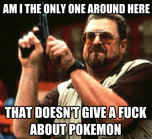 Am i the only one around here that doesn't give a fuck about pokemon