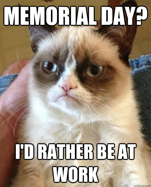 f9ab423cae5496f02f3b5c3a071e57e6a5a44f0ec747c48081cc889b0897ef3e memorial day? i'd rather be at work misc quickmeme