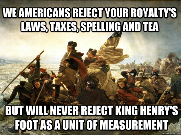 We americans reject your royalty's laws, taxes, spelling and tea But will never reject King Henry's Foot as a unit of measurement  AMERICA