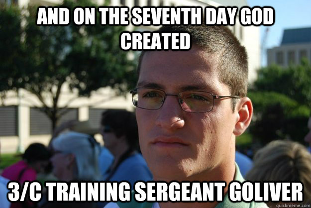 and on the seventh day God created  3/c training sergeant goliver - and on the seventh day God created  3/c training sergeant goliver  Good Grief Goliver