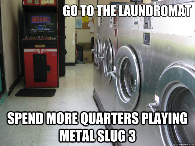 Funny Laundromat Pictures Glamorous Go To The Laundromat Spend More Quarters Playing Metal Slug 3 2017
