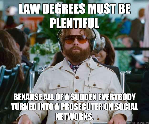 Law degrees must be plentiful Bexause All of a sudden everybody turned into a prosecuter on social networks.
