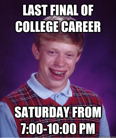 Last final of college career saturday from 7:00-10:00 pm - Last final of college career saturday from 7:00-10:00 pm  Bad Luck Brian