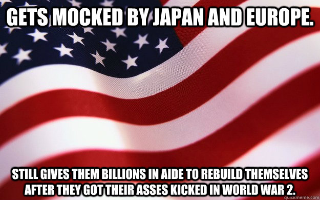 Gets mocked by Japan and Europe. Still gives them billions in aide to rebuild themselves after they got their asses kicked in World War 2.