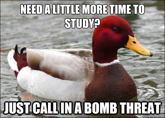 Need a little more time to study?  just call in a bomb threat - Need a little more time to study?  just call in a bomb threat  Malicious Advice Mallard