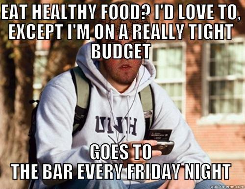 EAT HEALTHY FOOD? I'D LOVE TO, EXCEPT I'M ON A REALLY TIGHT BUDGET GOES TO THE BAR EVERY FRIDAY NIGHT Scumbag College Freshman