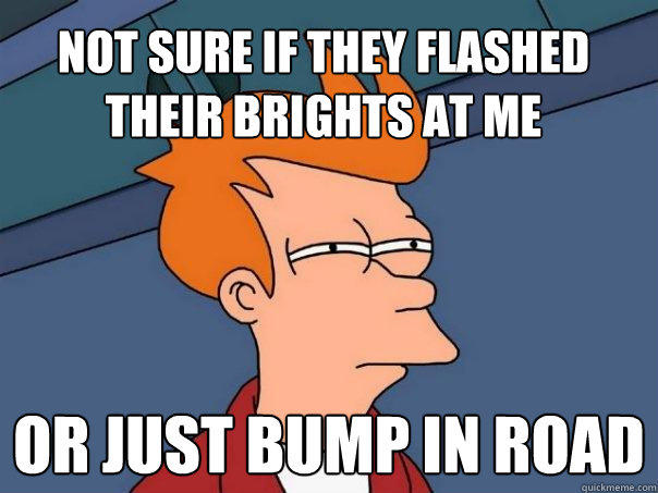 Not sure if they flashed their brights at me Or just bump in road - Not sure if they flashed their brights at me Or just bump in road  Futurama Fry
