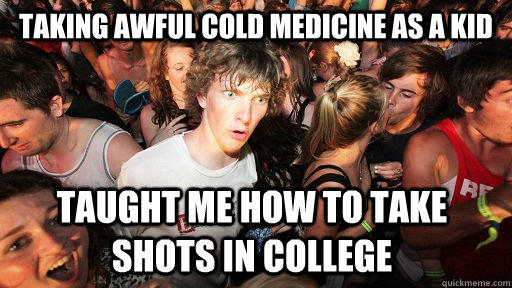 Taking awful cold medicine as a kid taught me how to take shots in college - Taking awful cold medicine as a kid taught me how to take shots in college  Sudden Clarity Clarence