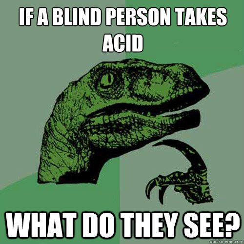 If a blind person takes acid What do they see?