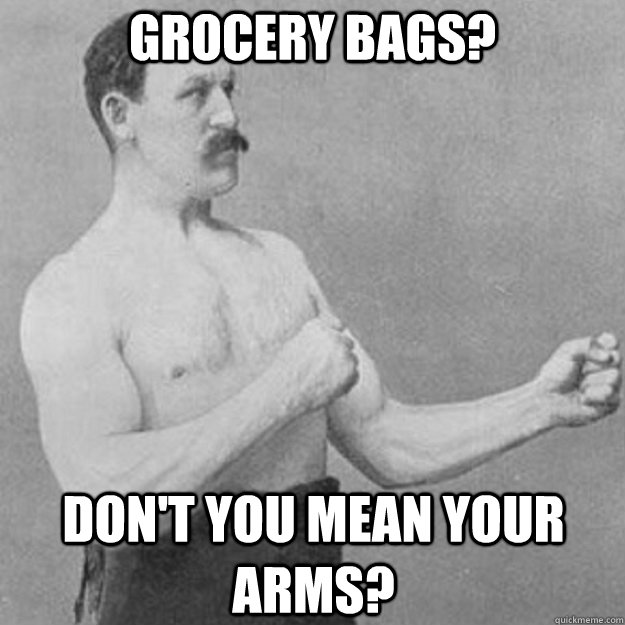 Grocery bags? Don't you mean your arms? - Grocery bags? Don't you mean your arms?  overly manly man