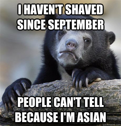 I haven't shaved since september People can't tell because I'm asian - I haven't shaved since september People can't tell because I'm asian  Confession Bear