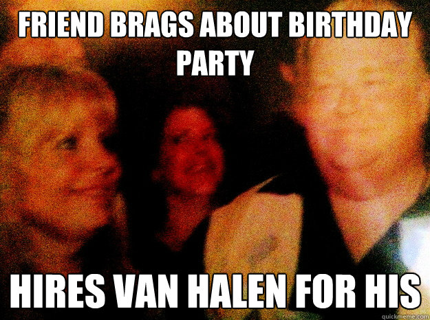 Friend brags about birthday party Hires Van Halen for his - Friend brags about birthday party Hires Van Halen for his  Cool Rich Guy