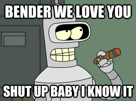 bender we love you shut up baby i know it