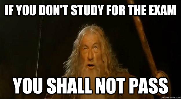 if you don't study for the exam you shall not pass