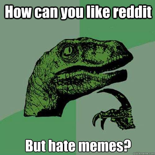 How can you like reddit But hate memes?  Philosoraptor