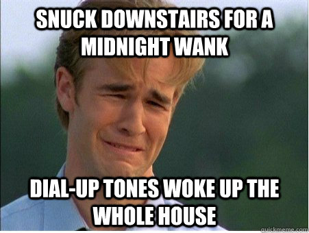 Snuck downstairs for a midnight wank dial-up tones woke up the whole house - Snuck downstairs for a midnight wank dial-up tones woke up the whole house  1990s Problems