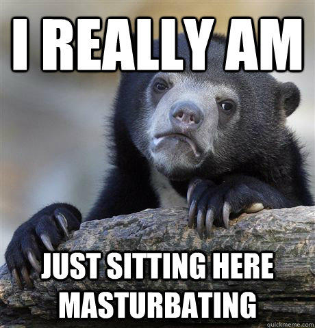 I really am just sitting here masturbating - I really am just sitting here masturbating  Confession Bear