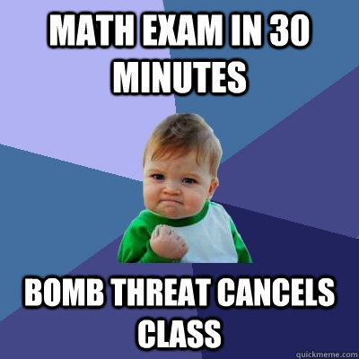 Math exam in 30 minutes Bomb threat cancels class - Math exam in 30 minutes Bomb threat cancels class  Success Kid