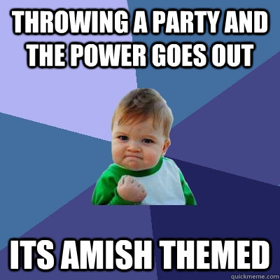 Throwing a party and the power goes out its Amish themed - Throwing a party and the power goes out its Amish themed  Success Kid