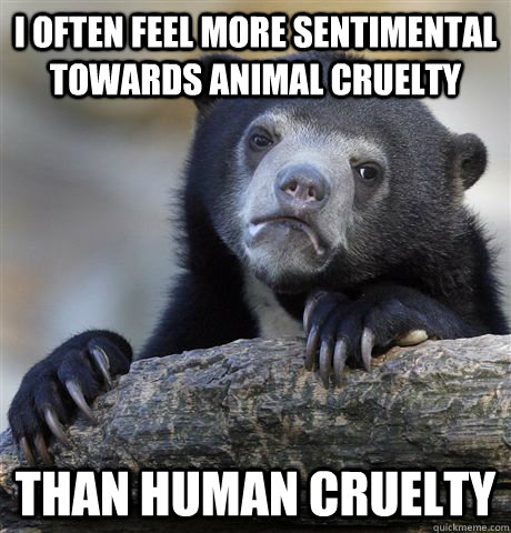 I often feel more sentimental towards animal cruelty than human cruelty - I often feel more sentimental towards animal cruelty than human cruelty  Confession Bear
