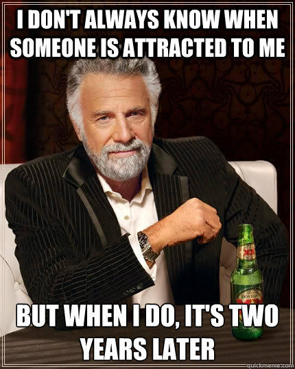 I don't always know when someone is attracted to me but when I do, it's two years later - I don't always know when someone is attracted to me but when I do, it's two years later  The Most Interesting Man In The World