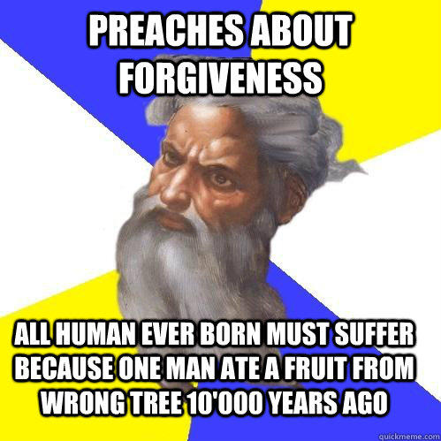 Preaches about forgiveness All human ever born must suffer because one man ate a fruit from wrong tree 10'000 years ago
