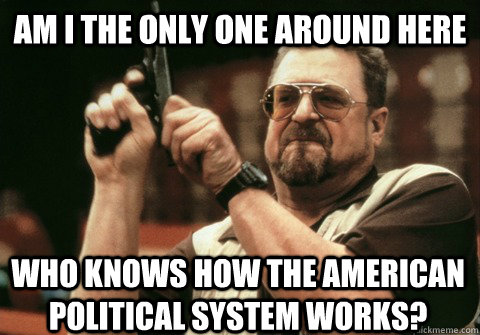 Am I the only one around here who knows how the American political system works? - Am I the only one around here who knows how the American political system works?  Am I the only one