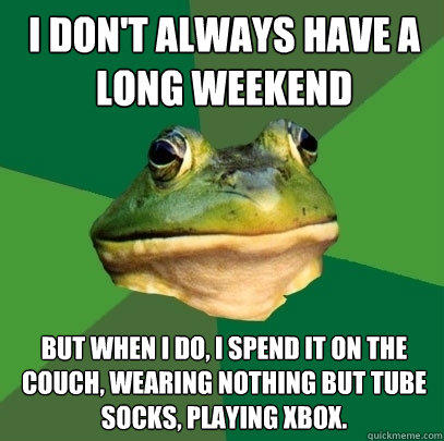I don't always have a long weekend But when I do, I spend it on the couch, wearing nothing but tube socks, playing XBox. - I don't always have a long weekend But when I do, I spend it on the couch, wearing nothing but tube socks, playing XBox.  Foul Bachelor Frog