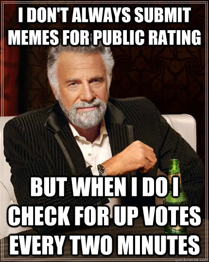 I don't always submit memes for public rating but when I do I check for up votes every two minutes - I don't always submit memes for public rating but when I do I check for up votes every two minutes  The Most Interesting Man In The World