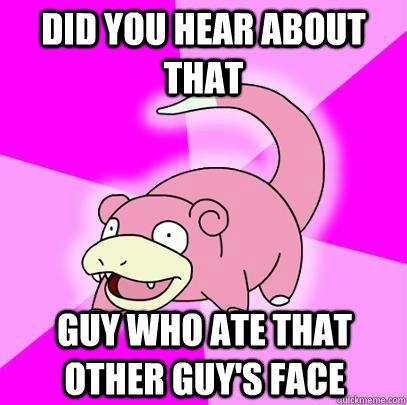 did you hear about that  guy who ate that other guy's face - did you hear about that  guy who ate that other guy's face  Slowpoke