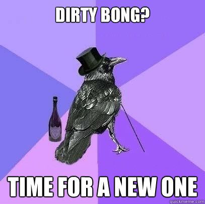dirty bong? TIME FOR A NEW ONE  Rich Raven