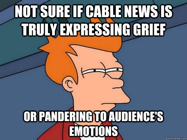 Not sure if cable news is truly expressing grief Or pandering to audience's emotions - Not sure if cable news is truly expressing grief Or pandering to audience's emotions  Futurama Fry